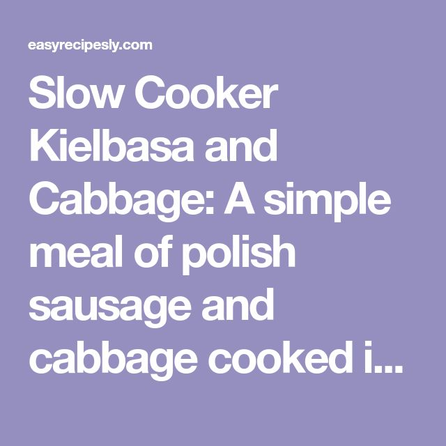 Slow Cooker Kielbasa and Cabbage: A simple meal of polish sausage and cabbage cooked in a slow cooker. Ingredients 1 head cabbage, diced 2-3 potatoes, chopped 1 onion, diced 14 oz Kielbasa sausage, sliced 1 cup