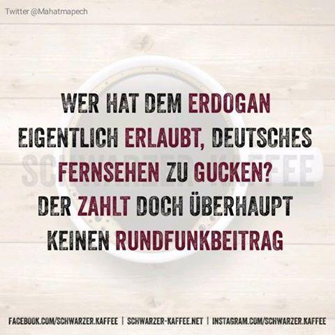 .Wer hat dem Erdogan eigentlich erlaubt, deutsches Fernsehen zu gucken? Der zahlt doch überhaupt keinen Rundfunkbeitrag.