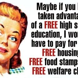 Maybe If You Had Taken Advantage of a FREE High School Education, We Wouldn't Be Paying for All the Other FREE Stuff