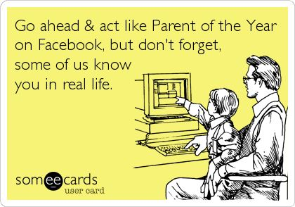 Go ahead & act like Parent of the Year on Facebook, but don't forget, some of us know you in real life.