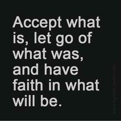 """""""Accept what is, let go of what was, and have faith in what will be."""""""