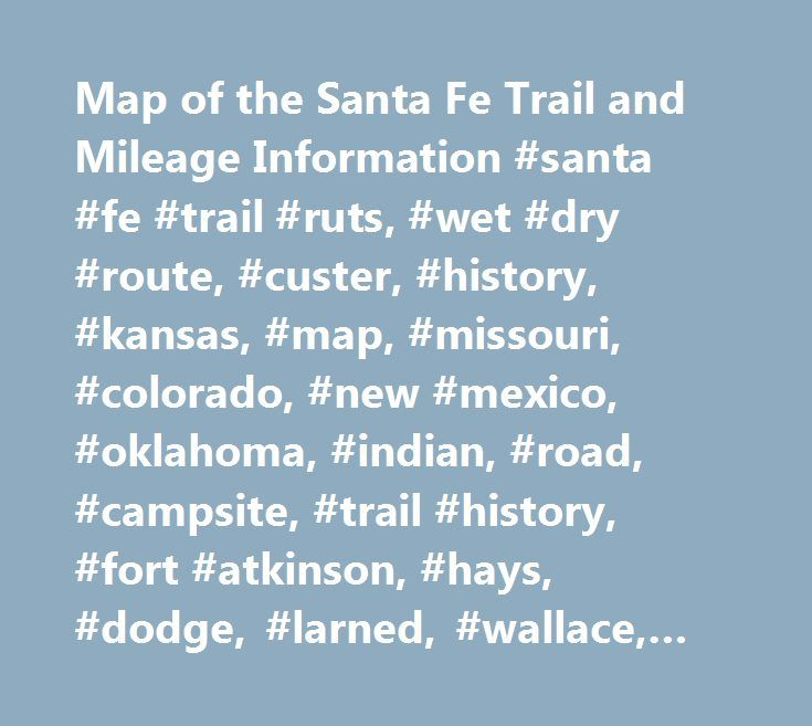 Map of the Santa Fe Trail and Mileage Information #santa #fe #trail #ruts, #wet #dry #route, #custer, #history, #kansas, #map, #missouri, #colorado, #new #mexico, #oklahoma, #indian, #road, #campsite, #trail #history, #fort #atkinson, #hays, #dodge, #larned, #wallace, #lyon, #union, #mann, #riley, #newsletter, #pawnee #rock, #wagon #tracks, #dodge #city, #fort #aubry, #national #park #service, #nps, #oxen, #historic #site, #swale, #battle, #coon #creek, #covered #wagon, #auto #tour, #indian…