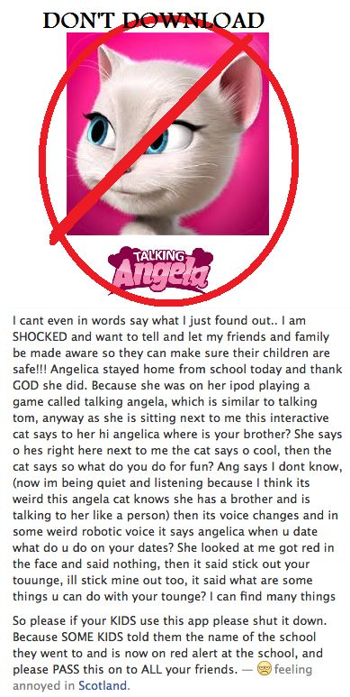 READ ASAP DON'T DOWNLOAD TALKING ANGELA, TALKING TOM, TALKING ANYTHING. READ THE TEXT. ITS ALL OVER THESE WEBSITES. MAKE SURE YOUR KIDS DON'T HAVE IT ASAP! http://nakedsecurity.sophos.com/2013/02/25/talking-angela-iphone-app-scare/ http://nakedsecurity.sophos.com/2013/02/25/talking-angela-iphone-app-scare/ http://wafflesatnoon.com/2014/02/18/talking-angela-app-goes-viral/ PIN TO MOST POPULAR BOARD<<REPIN!!!