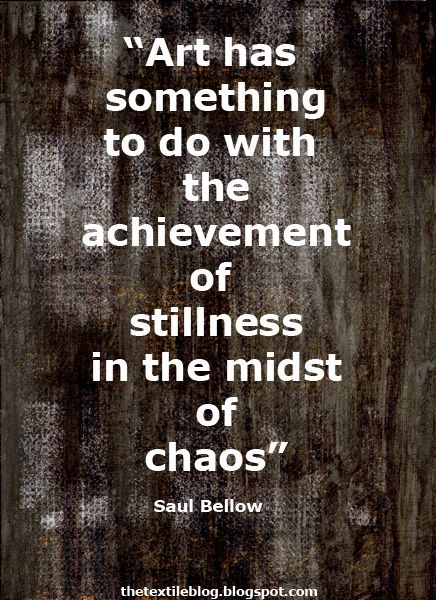 """""""Art has something to do with the achievement of stillness in the midst of chaos"""" - Saul Bellow"""