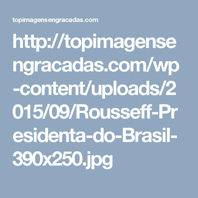 http://topimagensengracadas.com/wp-content/uploads/2015/09/Rousseff-Presidenta-do-Brasil-390x250.jpg