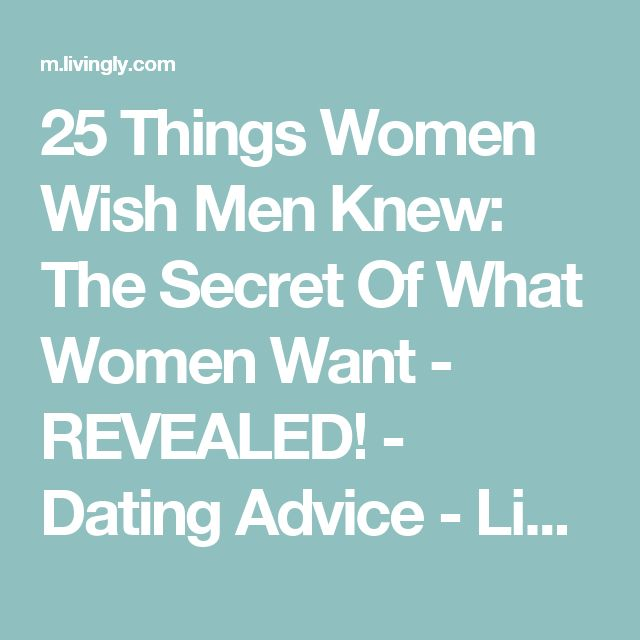 25 Things Women Wish Men Knew: The Secret Of What Women Want - REVEALED! - Dating Advice - Livingly