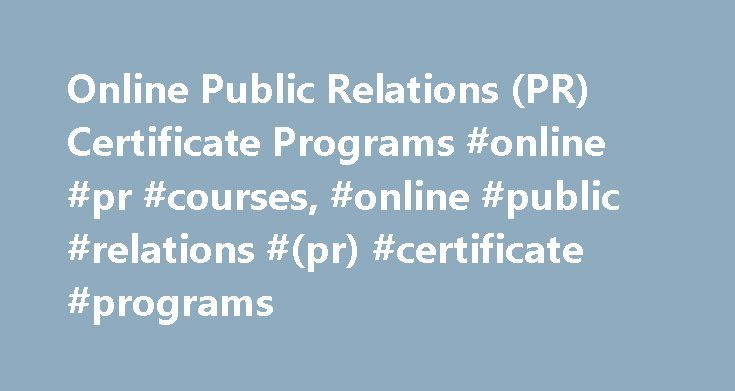 Online Public Relations (PR) Certificate Programs #online #pr #courses, #online #public #relations #(pr) #certificate #programs http://north-dakota.remmont.com/online-public-relations-pr-certificate-programs-online-pr-courses-online-public-relations-pr-certificate-programs/  # Online Public Relations (PR) Certificate Programs Essential Information Online certificate programs in public relations are typically offered at the graduate or professional level, and they are fairly common. Both…