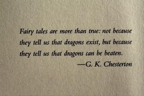 Fairy tales are more than true; not because they tell us that dragons exist, but because they us that dragons can be beaten.  -G.K. Chesterton