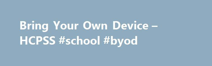 Bring Your Own Device – HCPSS #school #byod http://south-sudan.remmont.com/bring-your-own-device-hcpss-school-byod/  # Howard County Public School System Bring Your Own Device Overview Bring your own device (BYOD) is a program that allows students to use their personal device for HCPSS sanctioned activities and connect to the Internet for instructional activities. Beginning in the 2015–2016 school year, students in all middle and high schools are permitted to use personal devices for…