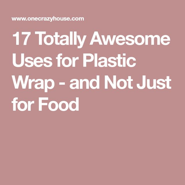 17 Totally Awesome Uses for Plastic Wrap - and Not Just for Food