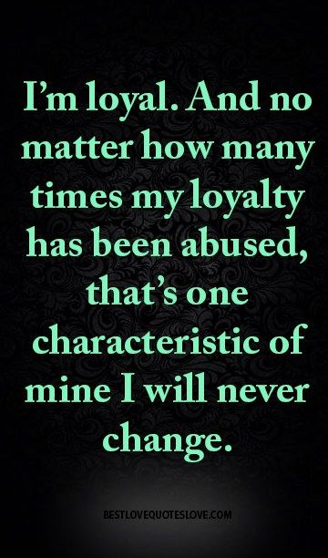 I'm loyal. And no matter how many times my loyalty has been abused, that's one characteristic of mine I will never change.