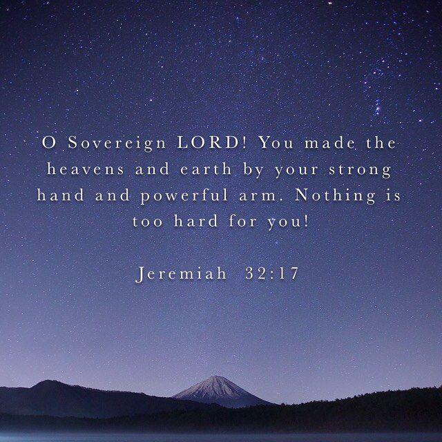 Ah Lord GOD! Behold, You have made the heavens and the earth by Your great power and by Your outstretched arm! Nothing is too difficult for You, (Jeremiah 32:17 NAS)