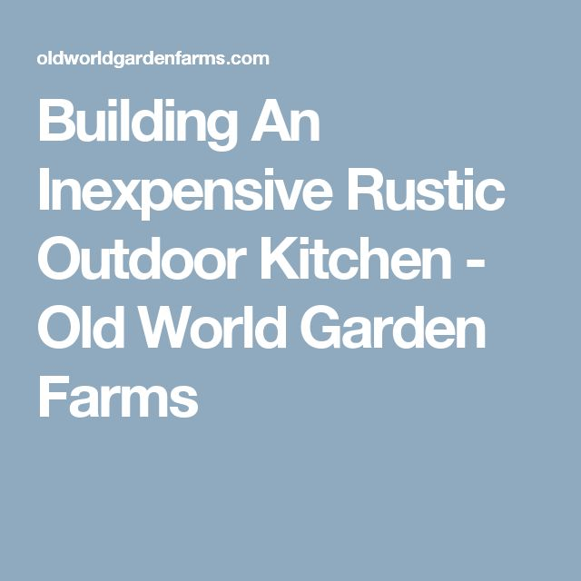 Building An Inexpensive Rustic Outdoor Kitchen - Old World Garden Farms