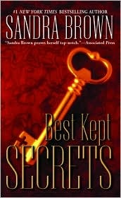 Best Kept Secrets- Sandra Brown-Alexandra Gaither has decided to try and solve the murder of her mother that had been committed twenty-five years earlier. A suspect had been arrested and found not competent to stand trial but Alexandra believed that had been done to protect the actual murderer. She believes the murderer is one of three men who were close to her mother. Angus Minton, one of the most powerful and rich men in town, Junior Minton, his son and Reede Lambert, now the town's…