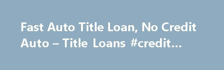 Fast Auto Title Loan, No Credit Auto – Title Loans #credit #rates http://remmont.com/fast-auto-title-loan-no-credit-auto-title-loans-credit-rates/  #no credit loans # Home Auto Title Loans- No Credit Check Required! Auto Title Loans- No Credit Check Required! Auto Title Loans- No Credit Check Required! Refinance Your Auto Loan or Title Loan. Refinance Your Auto Loan or Title Loan. Auto loans made simple. AutoTitle loans, Used Car Loans, Refinance your existing Auto Title Loan or Used Car…