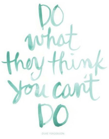 Do what they think you can't do.