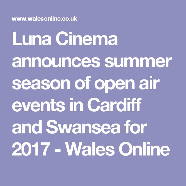 Luna Cinema announces summer season of open air events in Cardiff and Swansea for 2017 - Wales Online