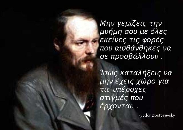 Ο Fyodor Dostoyevsky είναι ένας από τους πιο διάσημους συγγραφείς της παγκόσμιας λογοτεχνίας. Τα αριστουργηματικά έργα του ερευνούν ερωτήματα γύρω από την ζωή και τον θάνατο. Διαβάστε παρακάτω 23 από τα πιο διορατικά ρητά αυτού του μεγάλου συγγραφέα.  Advertisement Πρέπει να αγαπάς την ζωή περισσότερο από το ίδιο το νόημα της ζωής. Ένα καινούργιο …