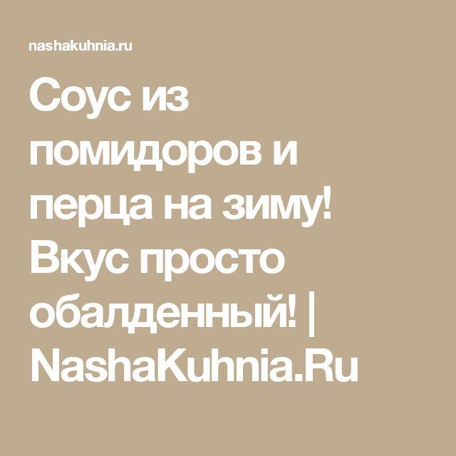 Соус из помидоров и перца на зиму! Вкус просто обалденный! | NashaKuhnia.Ru