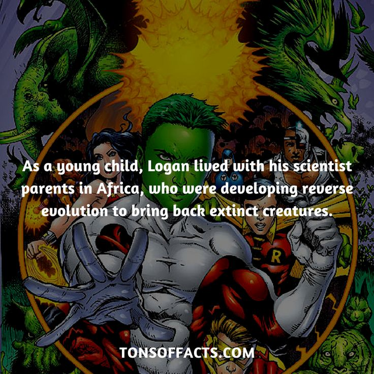 As a young child, Logan lived with his scientist parents in Africa, who were developing reverse evolution to bring back extinct creatures. #beastboy #tvshow #teentitans #comics #dccomics #interesting #fact #facts #trivia #superheroes #memes #1 #movies