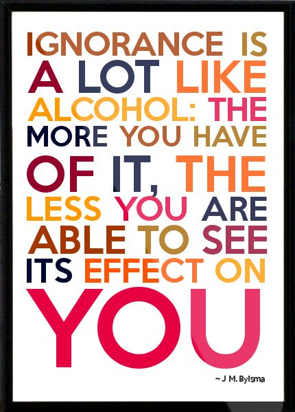 J M. Bylsma - Ignorance is a lot like alcohol: the more you have of it, the less you are able to see its effect on Framed Quote