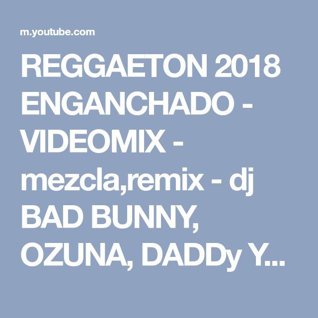 REGGAETON 2018 ENGANCHADO - VIDEOMIX - mezcla,remix - dj BAD BUNNY, OZUNA, DADDy YANKEE, J BALVN - YouTube