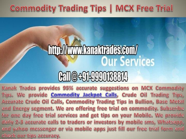 Kanak Trades provides 95% accurate suggestions on MCX Commodity Tips. We provide Commodity Jackpot Calls, Crude Oil Trading Tips, Accurate Crude Oil Calls, Commodity Trading Tips in Bullion, Base Metal and Energy segment. We are offering free trial on commodity. Subscribe for one day free trial services and get tips on your Mobile. Get up to 90% - 95% Accuracy In Intraday & positional commodity tips. We provide daily 2-3 accurate calls to traders or investors by mobile sms, Whatsapp, and...