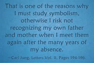 That is one of the reasons why I must study symbolism, otherwise I risk not recognizing my own father and mother when I meet them again after the many years of my absence. ~Carl Jung, Letters Vol. II, Pages 194-196.