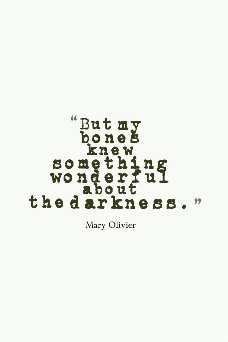 """But my bones knew something wonderful about the darkness"" -Mary Oliver"