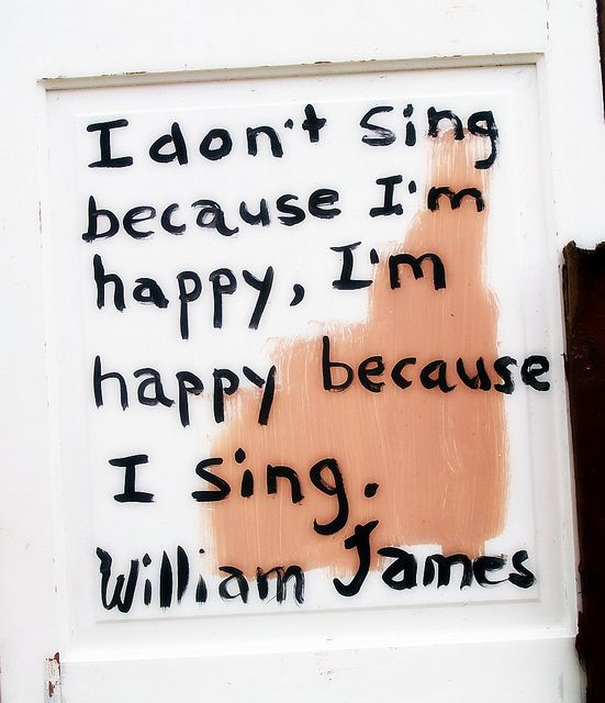 """I don't sing because I'm happy, I'm happy because I sing."" - William James"