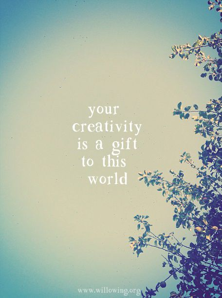 Don't forget that your creativity is a gift to this world! :) xoxo