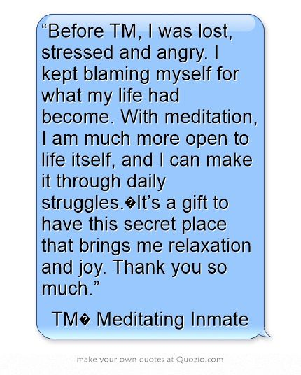 """""""Before TM, I was lost, stressed and angry. I kept blaming myself for what my life had become. With meditation, I am much more open to life itself, and I can make it through daily struggles. It's a gift to have this secret place that brings me relaxation and joy. Thank you so much.""""— TM® Meditating Inmate. Click image for article. https://www.facebook.com/TM.UK.Women/app_128953167177144"""