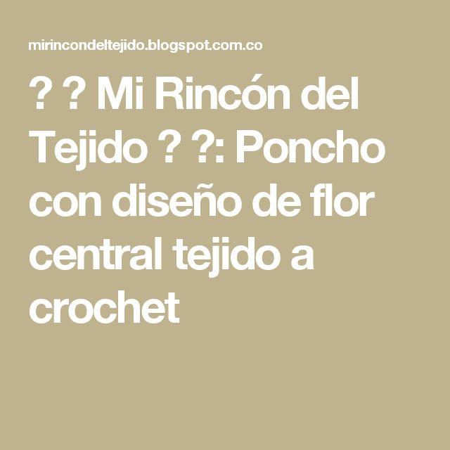 ❤ ✿ Mi Rincón del Tejido ✿ ❤: Poncho con diseño de flor central tejido a crochet