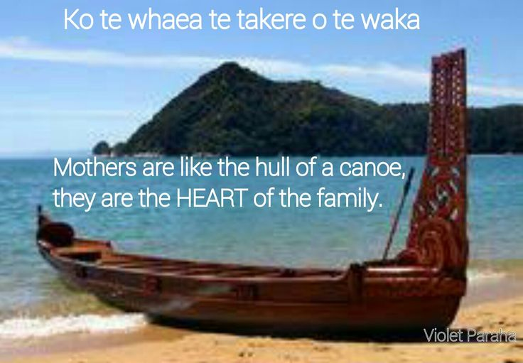 Ko te whaea te takere o te waka Mothers are like the hull of a canoe, they are the HEART of the family.