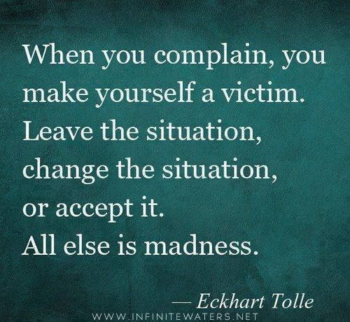 People who repeatedly complain over and over and over about the same things-- leave, change or accept