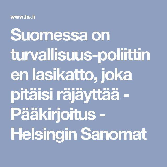 Suomessa on turvallisuuspoliittinen lasikatto, joka pitäisi räjäyttää - Pääkirjoitus - Helsingin Sanomat