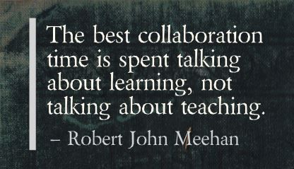 The best collaboration time is spent talking about learning, not talking about teaching. Robert John Meehan