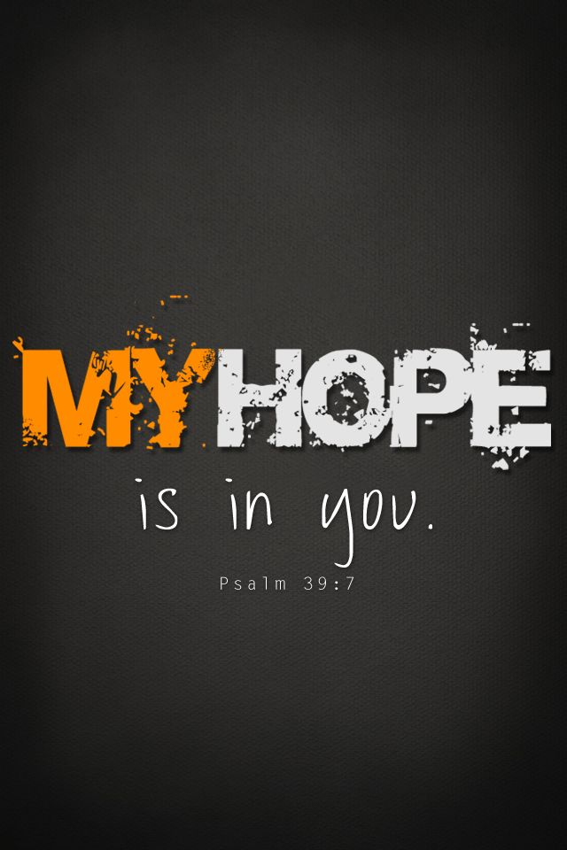 "Psalm 39:7 (NIV) - ""But now, Lord, what do I look for?     My hope is in You."