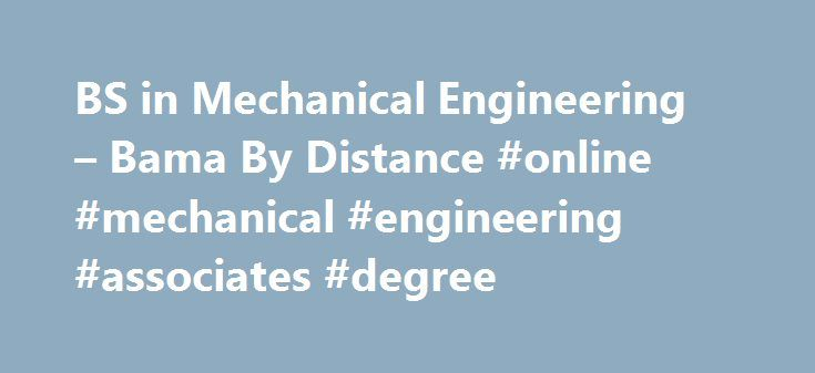 BS in Mechanical Engineering – Bama By Distance #online #mechanical #engineering #associates #degree http://rentals.nef2.com/bs-in-mechanical-engineering-bama-by-distance-online-mechanical-engineering-associates-degree/  # Overview – Bachelor's Degree in Mechanical Engineering Program at a Glance Delivery Format – Primarily online Number of Credit Hours – 128 Tuition per Hour – $346 Fees – $80 College of Engineering technology fee (per video course) Application Deadline – Applications…