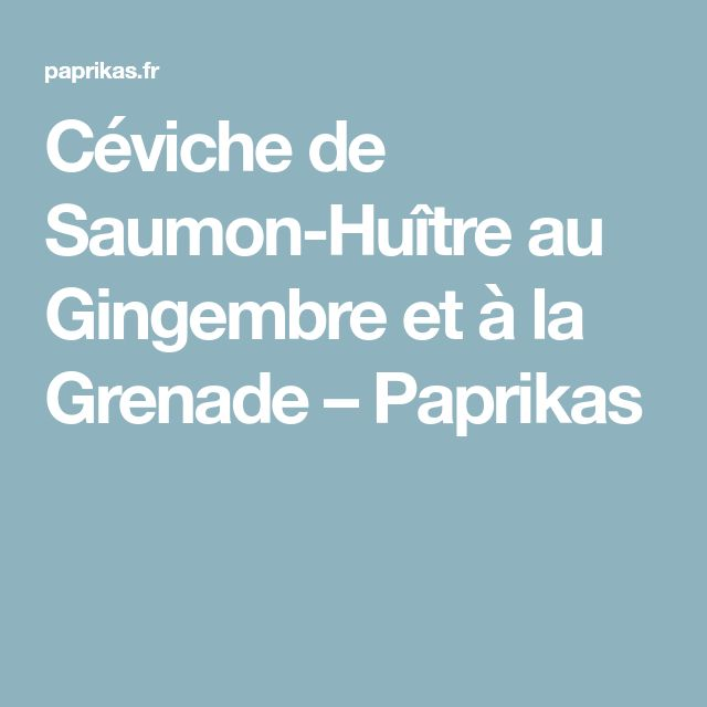 Céviche de Saumon-Huître au Gingembre et à la Grenade – Paprikas