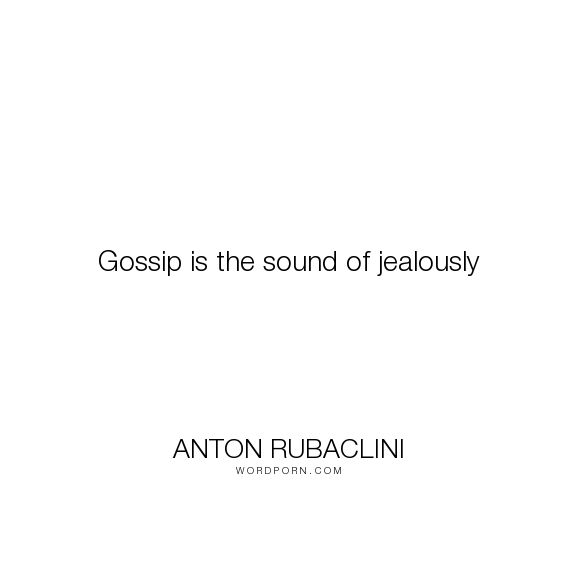 "Anton Rubaclini - ""Gossip is the sound of jealously"". inspirational-quotes, jealousy, life-lessons, life-philosophy, jealous-women, jealous, gossips, jealous-woman"