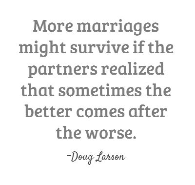 More marriages might survive if the partners realized that sometimes the better comes after the worse.  ~Doug Larson