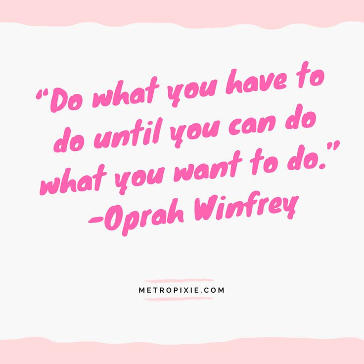 """10 Quotes That Will Make You Take Action - """"Do what you have to do until you can do what you want to do."""" -Oprah Winfrey"""