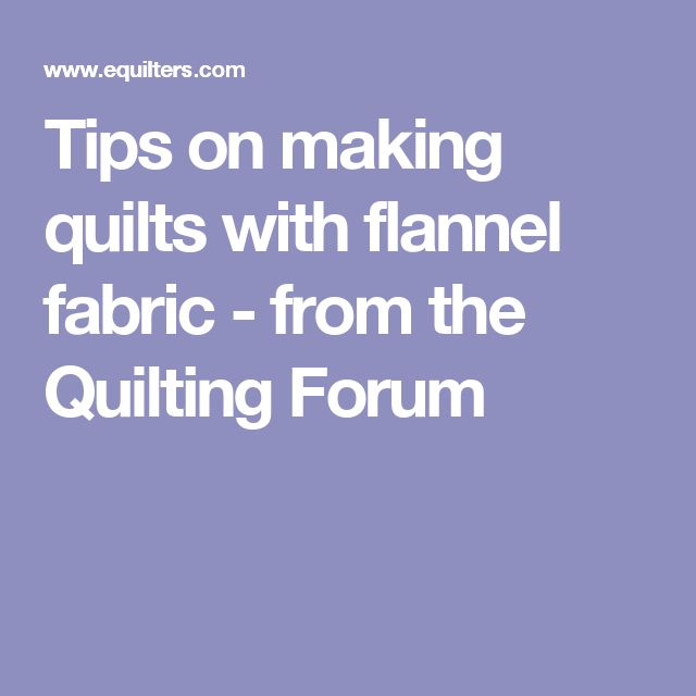 Tips on making quilts with flannel fabric - from the Quilting Forum