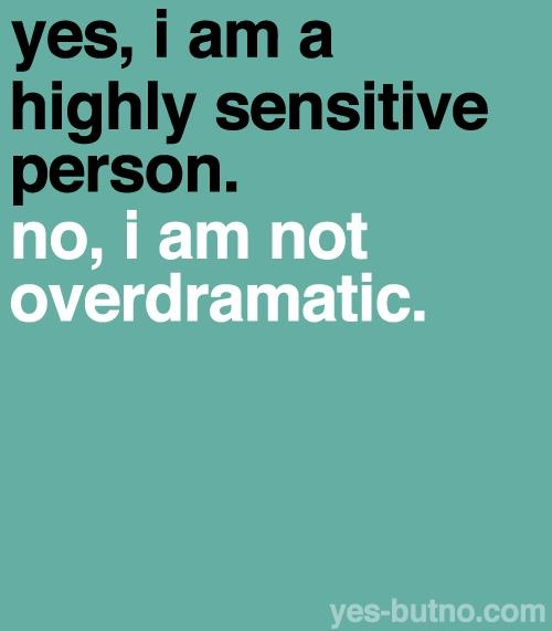 something to remember. Being highly sensitive can be viewed as a special skill-- after all, it's hard to learn if you don't have it.