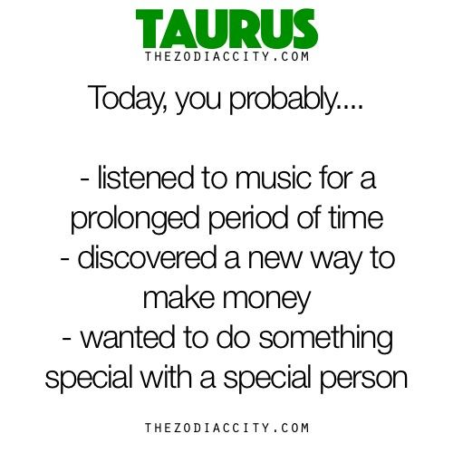 Taurus today you probably... Listened to music for a prolonged period of time. discovered a new way to make money. wanted to do something special with a special person