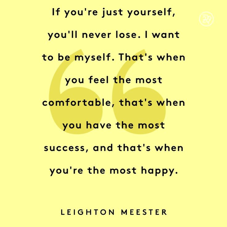 If you're just yourself, you'll never lose. I want to be myself. That's when you feel the most comfortable, that's when you have the most success, and that's when you're the most happy.