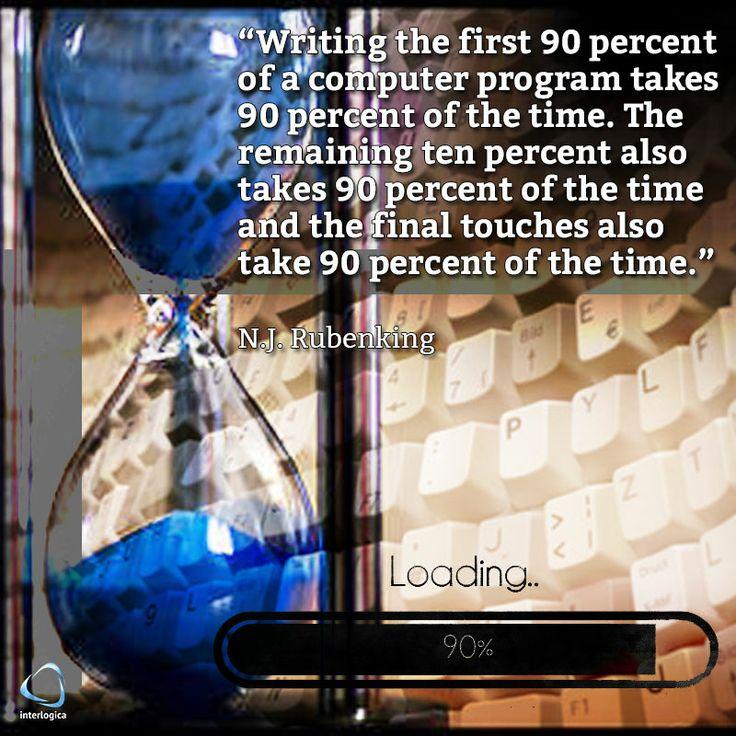"""""""Per scrivere il primo 90% di un programma ci si mette il 90% del tempo. Il restante 10% occupa ugualmente il 90% del tempo e così come gli ultimi ritocchi.""""  N.J. Rubenking #NJRubenking #geek #quote #nerd Interlogica: Persone, Idee e Sistemi Software per il Business"""
