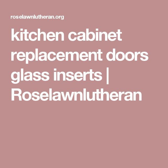 kitchen cabinet replacement doors glass inserts | Roselawnlutheran