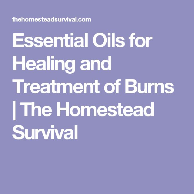 Essential Oils for Healing and Treatment of Burns | The Homestead Survival